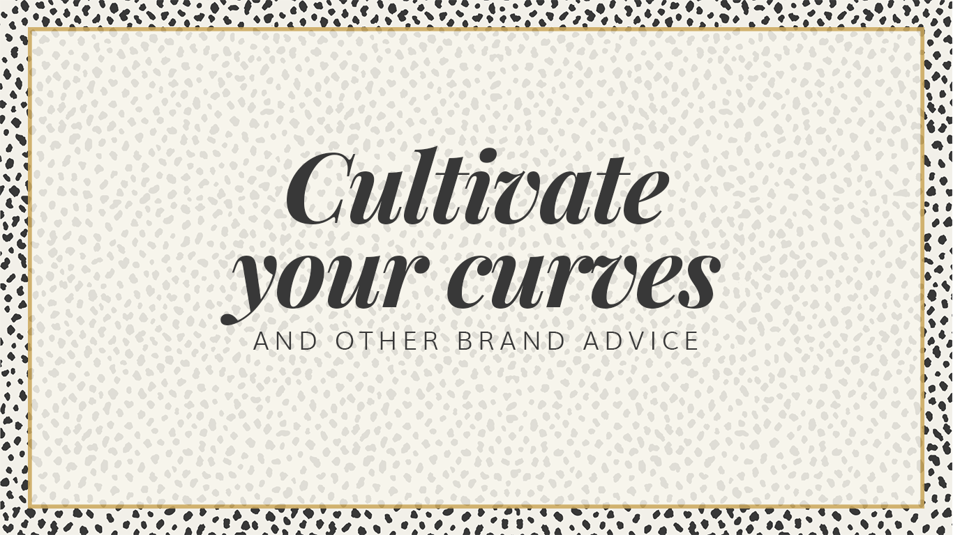 Cultivate your curves and other brand advice.