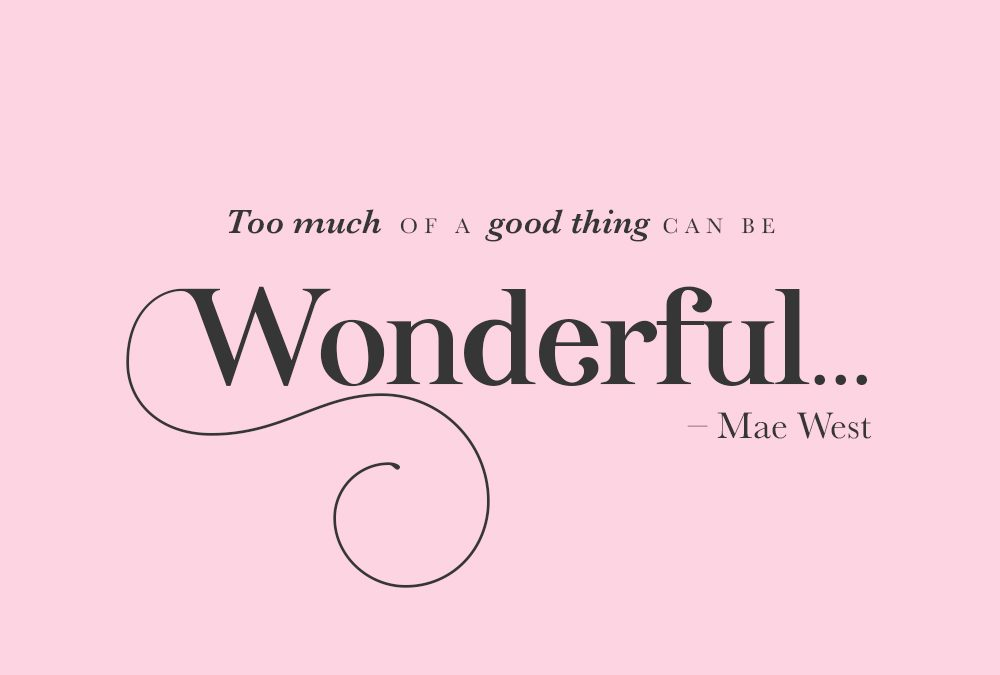 Too much of a good thing can be wonderful